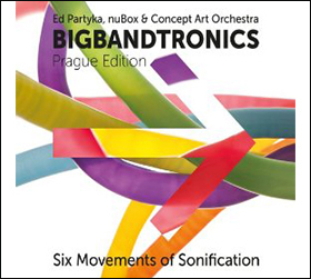 Ed Partyka, nuBox & Concept Art Orchestra | Big Band Tronics | Prague Edition| Six Movements of Sonification